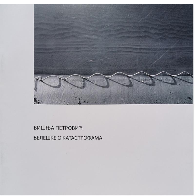 Beleške o katastrofama, exhibition catalog cover, artist Visnja Petrovic, Gallery of Fine Arts – Gift Collection of Rajko Mamuzic, 2017, text by Ladislav Novak.
